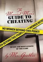 The Married Man's Guide to Cheating - Rules and Regulations of the Game ebook by Mr. Goodbar
