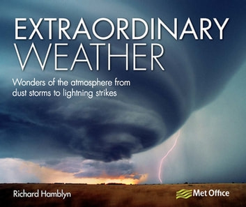 Extraordinary Weather - Wonders of the Atmosphere from Dust Storms to Lightning Strikes eBook by Richard Hamblyn