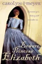 Beware, Princess Elizabeth ebook by Carolyn Meyer