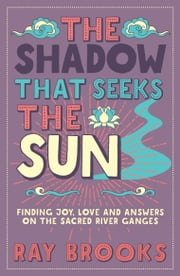 The Shadow That Seeks the Sun - Finding Joy, Love and Answers on the Sacred River Ganges ebook by Ray Brooks