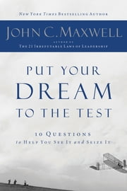 Put Your Dream to the Test - 10 Questions to Help You See It and Seize It ebook by John Maxwell