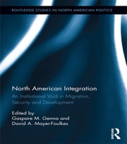 North American Integration - An Institutional Void in Migration, Security and Development ebook by Gaspare M. Genna,David A. Mayer-Foulkes