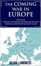 The Coming War In Europe: Essays On Europe's Impending Destabilization And Internal Confrontation With Islam ebook by Julian Langness