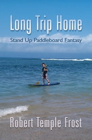 Long Trip Home - Standup Paddleboard Fantasy ebook by Robert Temple Frost