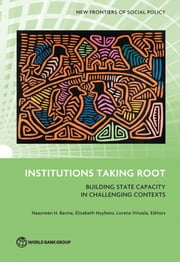 Institutions Taking Root - Building State Capacity in Challenging Contexts ebook by Naazneen H. Barma, Elisabeth Huybens, Lorena Viñuela