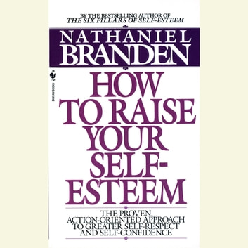 How to Raise Your Self-Esteem - The Proven Action-Oriented Approach to Greater Self-Respect and Self-Confidence audiobook by Nathaniel Branden