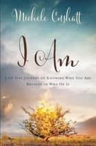 I Am - A 60-Day Journey to Knowing Who You Are because of Who He Is eBook by Michele Cushatt