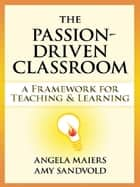 Passion-Driven Classroom, The - A Framework for Teaching and Learning ebook by Angela Maiers, Amy Sandvold
