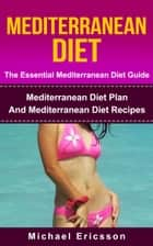 Mediterranean Diet - The Essential Mediterranean Diet Guide:Mediterranean Diet Plan And Mediterranean Diet Recipes ebook by Dr. Michael Ericsson