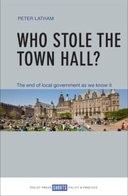 Who stole the town hall? - The end of local government as we know it ebook by Latham, Peter