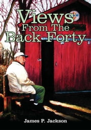 Views From The Back Forty ebook by James P. Jackson