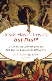 Jesus Have I Loved, but Paul? - A Narrative Approach to the Problem of Pauline Christianity ebook by J. R. Daniel Kirk