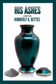 His Ashes ebook by Kimberly A Bettes
