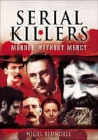 Serial Killers: Murder Without Mercy ebook by Nigel Blundell