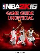 NBA 2K16 Game Guide Unofficial ebook by The Yuw