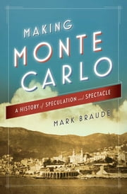 Making Monte Carlo - A History of Speculation and Spectacle ebook by Mark Braude
