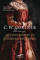 Le confessioni di Caterina de' Medici ebook by Gortner C.W.