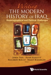 Writing the Modern History of Iraq - Historiographical and Political Challenges ebook by Jordi Tejel,Peter Sluglett,Riccardo Bocco;Hamit Bozarslan