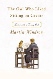 The Owl Who Liked Sitting on Caesar - Living with a Tawny Owl ebook by Martin Windrow