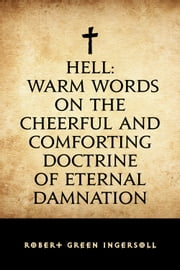 Hell: Warm Words on the Cheerful and Comforting Doctrine of Eternal Damnation ebook by Robert Green Ingersoll