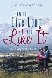 How to Live Long and Like It - The Longevity Diet ebook by Jim Heckathorn