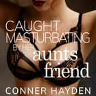 Caught Masturbating by her Aunt's Friend audiobook by Conner Hayden