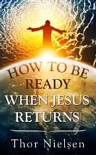 How to Be Ready When Jesus Returns ebook by Thor Nielsen