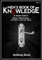 Men's Book of Knowledge: A Simple Guide to Dating, Relationships and How to Get Her Back ebook by Anthony Davis