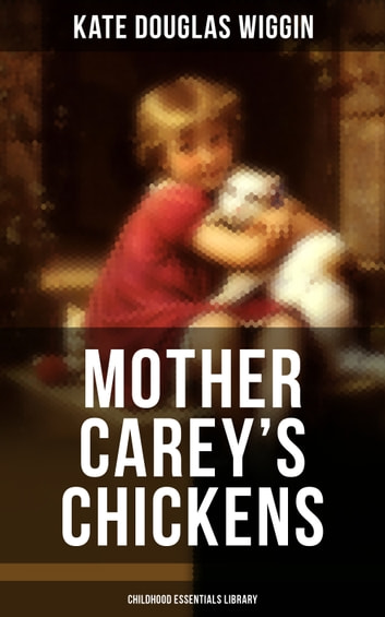 MOTHER CAREY'S CHICKENS (Childhood Essentials Library) - Heartwarming Family Novel ebook by Kate Douglas Wiggin