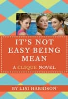 The Clique #7: It's Not Easy Being Mean ebook by Lisi Harrison