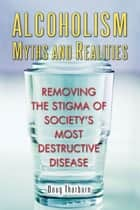 Alcoholism Myths and Realities - Removing the Stigma of Society's Most Destructive Disease ebook by Doug Thorburn