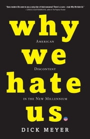 Why We Hate Us - American Discontent in the New Millennium ebook by Dick Meyer
