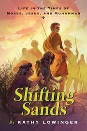 Shifting Sands - Life in the Times of Moses, Jesus, and Muhammad ebook by Kathy Lowinger