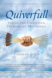 Quiverfull - Inside the Christian Patriarchy Movement ebook by Kathryn Joyce