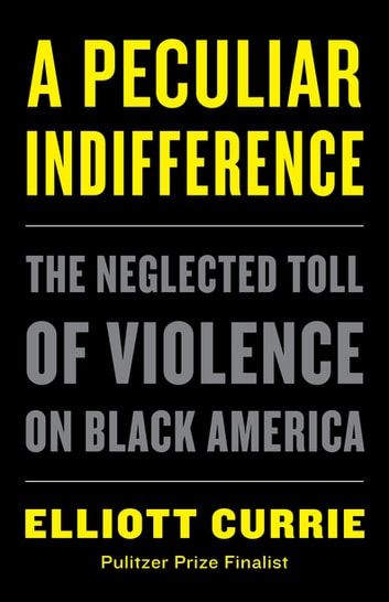 A Peculiar Indifference - The Neglected Toll of Violence on Black America ebook by Elliott Currie