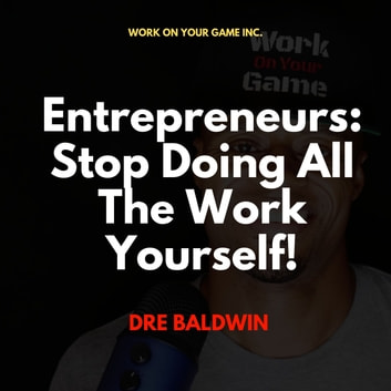 Entrepreneurs: Stop Doing All The Work Yourself! audiobook by Dre Baldwin