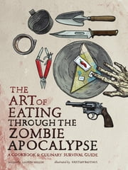 The Art of Eating through the Zombie Apocalypse - A Cookbook and Culinary Survival Guide ebook by Lauren Wilson,Kristian Bauthus
