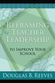 Reframing Teacher Leadership to Improve Your School ebook by Reeves, Douglas B.
