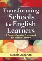 Transforming Schools for English Learners - A Comprehensive Framework for School Leaders ebook by Debbie Zacarian