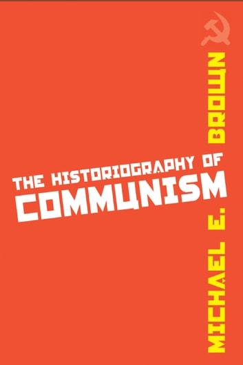 The Historiography of Communism ebook by Michael E. Brown