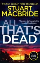 All That's Dead: The new Logan McRae crime thriller from the No.1 bestselling author (Logan McRae, Book 12) ebook by Stuart MacBride