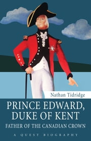 Prince Edward, Duke of Kent - Father of the Canadian Crown ebook by Nathan Tidridge,Brigadier-General, The Hon. J.J. Grant, CMM, ONS, CD (Ret'd)