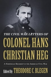 Civil War Letters of Colonel Hans Christian Heg - A Norwegian Regiment in the American Civil War ebook by Theodore C. Blegen