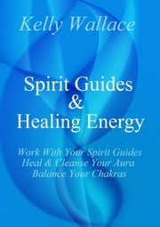 Spirit Guides And Healing Energy Learn How To : Work With Your Spirit Guides, Strengthen Your Aura, Balance Your Chakras ebook by Kelly Wallace