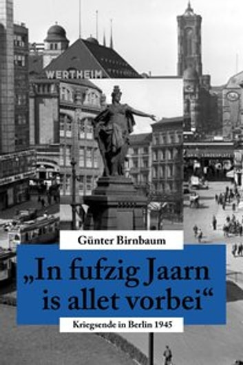 In fufzig Jaarn is allet vorbei - Kriegsende in Berlin 1945 ebook by Günter Birnbaum