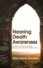 Nearing Death Awareness - A Guide to the Language, Visions, and Dreams of the Dying ebook by Mary Anne Sanders