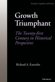 Growth Triumphant: The Twenty-first Century in Historical Perspective ebook by Richard A. Easterlin