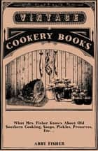 What Mrs. Fisher Knows About Old Southern Cooking, Soups, Pickles, Preserves, Etc. .. ebook by Abby Fisher