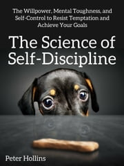 The Science of Self-Discipline - The Willpower, Mental Toughness, and Self-Control to Resist Temptation and Achieve Your Goals ebook by Peter Hollins