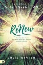 ReNew - Breaking Free from Negative Thinking, Anxiety, and Depression ebook by Kris Vallotton, Mrs. Julie Winter